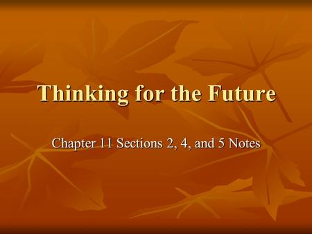 Thinking for the Future Chapter 11 Sections 2, 4, and 5 Notes.