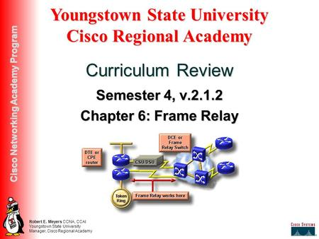 Robert E. Meyers CCNA, CCAI Youngstown State University Manager, Cisco Regional Academy Cisco Networking Academy Program Semester 4, v.2.1.2 Chapter 6: