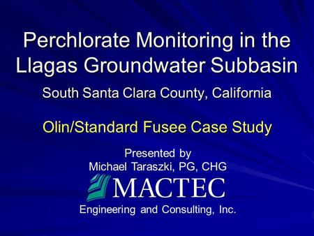 Presented by Michael Taraszki, PG, CHG Engineering and Consulting, Inc. Perchlorate Monitoring in the Llagas Groundwater Subbasin South Santa Clara County,