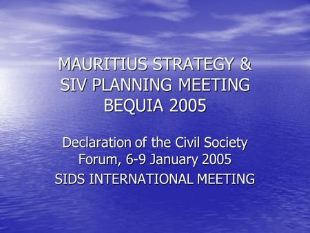 MAURITIUS STRATEGY & SIV PLANNING MEETING BEQUIA 2005 Declaration of the Civil Society Forum, 6-9 January 2005 SIDS INTERNATIONAL MEETING.