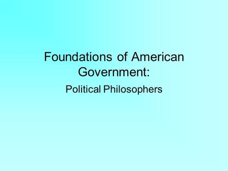 Foundations of American Government: Political Philosophers.