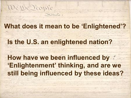 What does it mean to be 'Enlightened'? Is the U.S. an enlightened nation? How have we been influenced by 'Enlightenment' thinking, and are we still being.