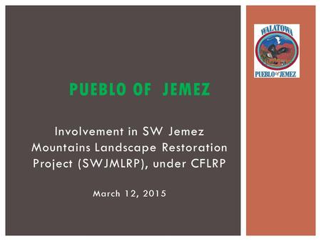 Involvement in SW Jemez Mountains Landscape Restoration Project (SWJMLRP), under CFLRP March 12, 2015 PUEBLO OF JEMEZ.