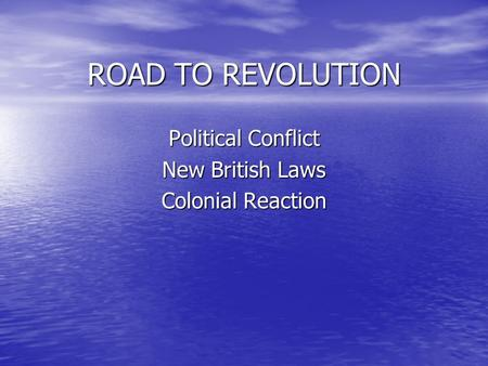 ROAD TO REVOLUTION Political Conflict New British Laws Colonial Reaction.