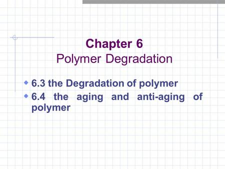 Chapter 6 Polymer Degradation  6.3 the Degradation of polymer  6.4 the aging and anti-aging of polymer.