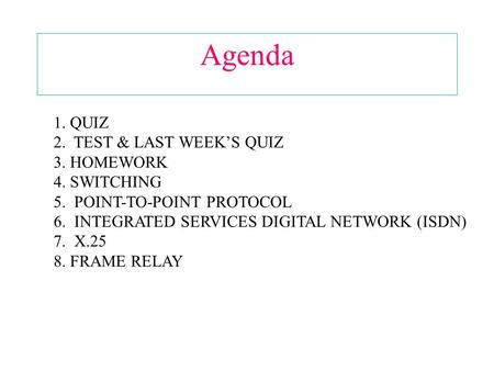 Agenda 1. QUIZ 2. TEST & LAST WEEK'S QUIZ 3. HOMEWORK 4. SWITCHING 5. POINT-TO-POINT PROTOCOL 6. INTEGRATED SERVICES DIGITAL NETWORK (ISDN) 7. X.25 8.