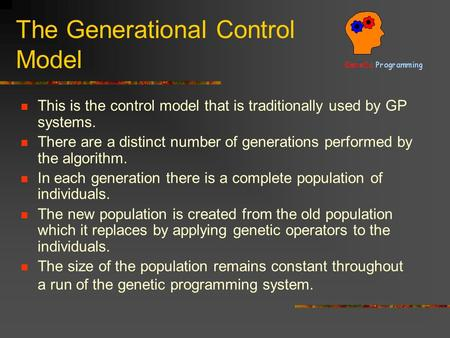 The Generational Control Model This is the control model that is traditionally used by GP systems. There are a distinct number of generations performed.