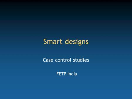 Smart designs Case control studies FETP India. Competency to be gained from this lecture Design a case control study.
