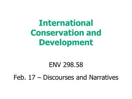 International Conservation and Development ENV 298.58 Feb. 17 – Discourses and Narratives.