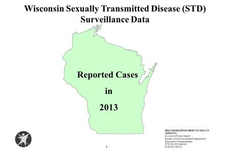 Reported Cases in 2013 Wisconsin Sexually Transmitted Disease (STD) Surveillance Data 1 WISCONSIN DEPARTMENT OF HEALTH SERVICES Division of Public Health.