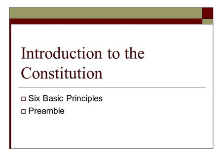 Introduction to the Constitution  Six Basic Principles  Preamble.