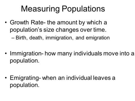 Measuring Populations Growth Rate- the amount by which a population's size changes over time. –Birth, death, immigration, and emigration Immigration- how.