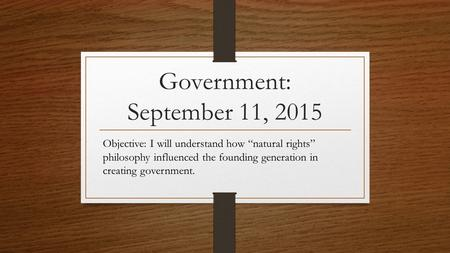 "Government: September 11, 2015 Objective: I will understand how ""natural rights"" philosophy influenced the founding generation in creating government."