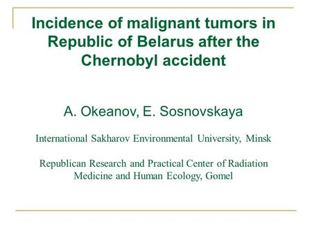 Incidence of malignant tumors in Republic of Belarus after the Chernobyl accident A. Okeanov, E. Sosnovskaya International Sakharov Environmental University,