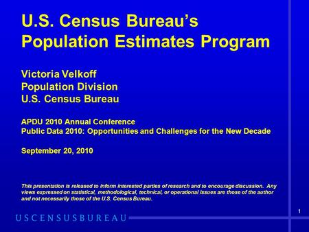 U.S. Census Bureau's Population Estimates Program Victoria Velkoff Population Division U.S. Census Bureau APDU 2010 Annual Conference Public Data 2010:
