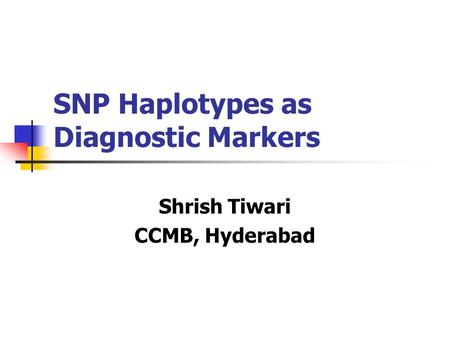 SNP Haplotypes as Diagnostic Markers Shrish Tiwari CCMB, Hyderabad.