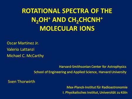 ROTATIONAL SPECTRA OF THE N 2 OH + AND CH 2 CHCNH + MOLECULAR IONS Oscar Martinez Jr. Valerio Lattanzi Michael C. McCarthy Harvard-Smithsonian Center for.
