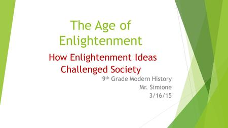 The Age of Enlightenment How Enlightenment Ideas Challenged Society 9 th Grade Modern History Mr. Simione 3/16/15.
