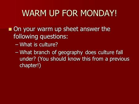 WARM UP FOR MONDAY! On your warm up sheet answer the following questions: On your warm up sheet answer the following questions: –What is culture? –What.