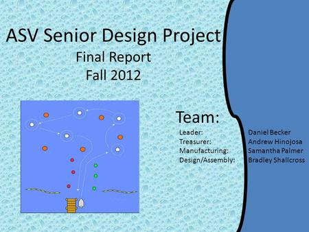 ASV Senior Design Project Final Report Fall 2012 Team: Leader: Daniel Becker Treasurer: Andrew Hinojosa Manufacturing: Samantha Palmer Design/Assembly:
