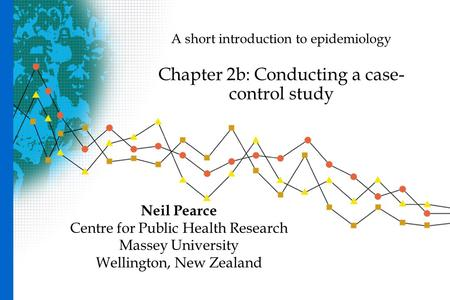 A short introduction to epidemiology Chapter 2b: Conducting a case- control study Neil Pearce Centre for Public Health Research Massey University Wellington,