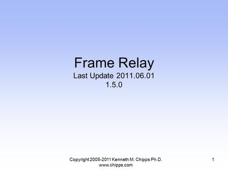 Copyright 2005-2011 Kenneth M. Chipps Ph.D. www.chipps.com Frame Relay Last Update 2011.06.01 1.5.0 1.