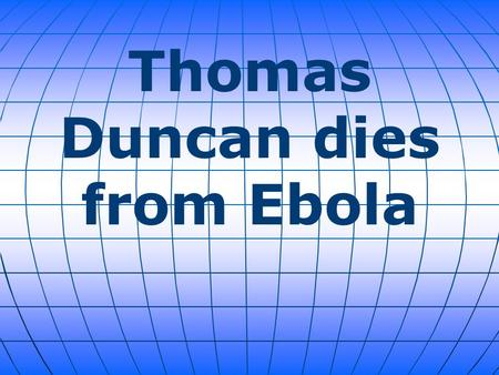 Thomas Duncan dies from Ebola. Thomas Duncan (a Liberian citizen) was hospitalized eight days after he arrived from Liberia, and later tested positive.