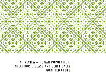 AP REVIEW – HUMAN POPULATION, INFECTIOUS DISEASE AND GENETICALLY MODIFIED CROPS.