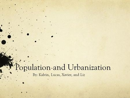 Population and Urbanization By: Kalvin, Lucas, Xavier, and Liz.