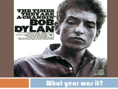 "WHAT YEAR IS IT? What year was it?. Bob Dylan released ""The Times They are a Changing."""
