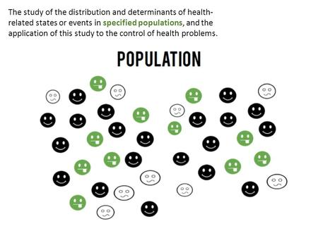 The study of the distribution and determinants of health- related states or events in specified populations, and the application of this study to the control.