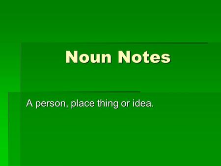 Noun Notes A person, place thing or idea.. Common Nouns  A general name for a person, place thing or idea  Not usually capitalized  Examples: astronaut,