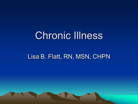Chronic Illness Lisa B. Flatt, RN, MSN, CHPN. Chronic Illness Chronicity – last indefinitely Medical care – treating symptoms vs. curing.