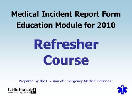 Prepared by the Division of Emergency Medical Services Refresher Course Medical Incident Report Form Education Module for 2010 Prepared by the Division.