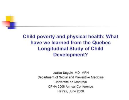 Child poverty and physical health: What have we learned from the Quebec Longitudinal Study of Child Development? Louise Séguin, MD, MPH Department of Social.