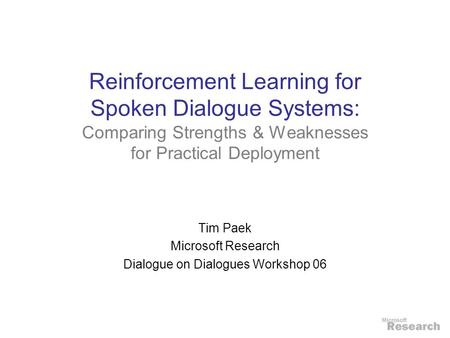 Reinforcement Learning for Spoken Dialogue Systems: Comparing Strengths & Weaknesses for Practical Deployment Tim Paek Microsoft Research Dialogue on Dialogues.