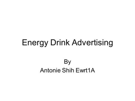 Energy Drink Advertising By Antonie Shih Ewrt1A. Energy Drink Purpose of the drink –Energy drinks are beverages that are designed to give the consumer.
