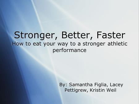 Stronger, Better, Faster How to eat your way to a stronger athletic performance By: Samantha Figlia, Lacey Pettigrew, Kristin Weil.