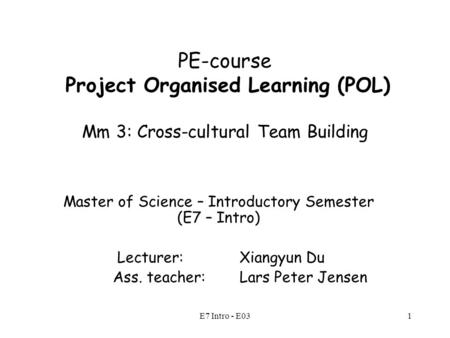 E7 Intro - E031 PE-course Project Organised Learning (POL) Mm 3: Cross-cultural Team Building Master of Science – Introductory Semester (E7 – Intro) Lecturer: