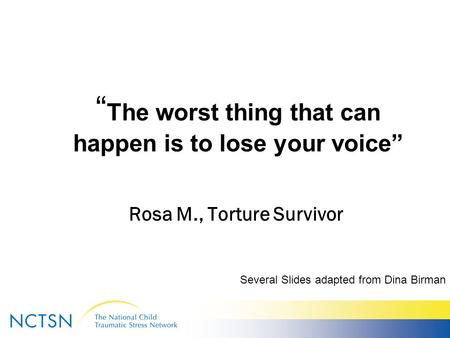 """ The worst thing that can happen is to lose your voice"" Rosa M., Torture Survivor Several Slides adapted from Dina Birman."
