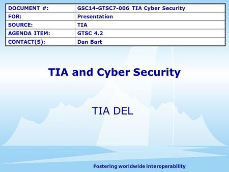 Fostering worldwide interoperability TIA and Cyber Security TIA DEL DOCUMENT #:GSC14-GTSC7-006 TIA Cyber Security FOR:Presentation SOURCE:TIA AGENDA ITEM:GTSC.