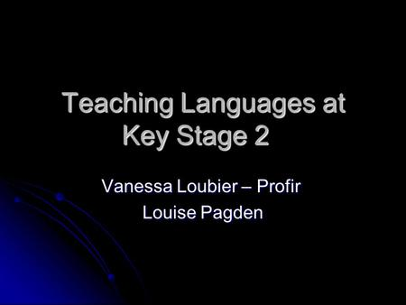 Teaching Languages at Key Stage 2 Vanessa Loubier – Profir Louise Pagden.