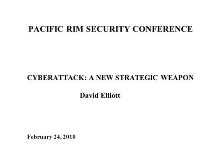 PACIFIC RIM SECURITY CONFERENCE CYBERATTACK: A NEW STRATEGIC WEAPON David Elliott February 24, 2010.