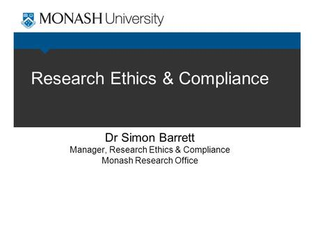 Research Ethics & Compliance Dr Simon Barrett Manager, Research Ethics & Compliance Monash Research Office.