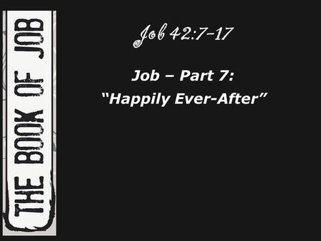 "Job 42:7-17 Job – Part 7: ""Happily Ever-After""."
