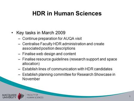 1 HDR in Human Sciences Key tasks in March 2009 –Continue preparation for AUQA visit –Centralise Faculty HDR administration and create associated position.