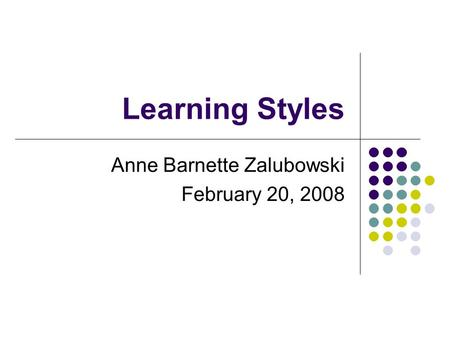Learning Styles Anne Barnette Zalubowski February 20, 2008.