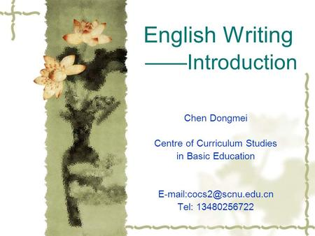 English Writing ——Introduction Chen Dongmei Centre of Curriculum Studies in Basic Education Tel: 13480256722.