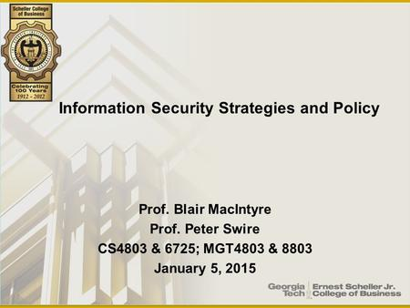 Prof. Blair MacIntyre Prof. Peter Swire CS4803 & 6725; MGT4803 & 8803 January 5, 2015 Information Security Strategies and Policy.