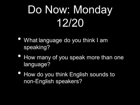 Do Now: Monday 12/20 What language do you think I am speaking? How many of you speak more than one language? How do you think English sounds to non-English.